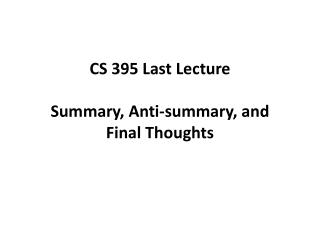 CS 395 Last Lecture Summary, Anti-summary, and  Final  T houghts