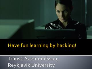 Have fun learning by hacking! Trausti Saemundsson,  Reykjavik University