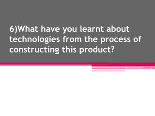 6)What have you learnt about technologies from the process of constructing this product?