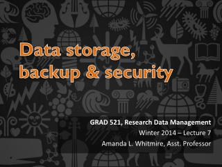 GRAD 521, Research Data Management  Winter 2014 � Lecture 7 Amanda L. Whitmire, Asst. Professor