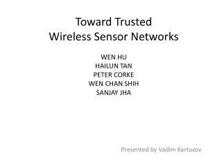 Toward Trusted  Wireless Sensor Networks WEN HU HAILUN TAN PETER CORKE WEN CHAN SHIH SANJAY JHA