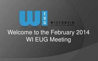 Welcome to the February 2014 WI EUG Meeting