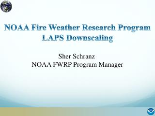 NOAA Fire Weather Research Program LAPS Downscaling Sher Schranz NOAA FWRP Program Manager