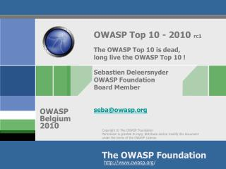 OWASP Top 10 - 2010  rc1 The OWASP Top 10 is dead,  long live the OWASP Top 10 ! Sebastien Deleersnyder OWASP Foundatio