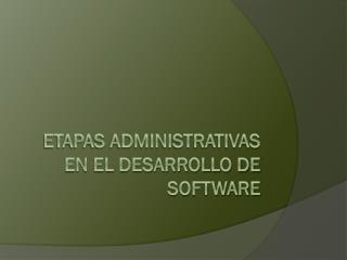 ETAPAS ADMINISTRATIVAS EN EL DESARROLLO DE SOFTWARE