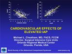 cardiovascular effects of elevated iap  michael l. cheatham, md, facs, fccm director, surgical intensive care units orla