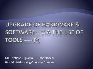 Upgrade of hardware & software – via the use of tools ---- P4