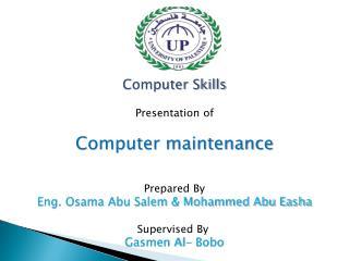 Computer Skills Presentation of Computer maintenance  Prepared By  Eng. Osama Abu Salem & Mohammed Abu Easha Supervised