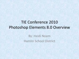 TIE Conference 2010 Photoshop Elements 8.0 Overview