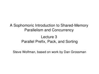 A Sophomoric Introduction to Shared-Memory Parallelism and Concurrency Lecture 3  Parallel Prefix, Pack, and Sorting