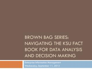 Brown Bag Series: Navigating the KSU Fact Book for Data  Analysis AND DECISION MAKING