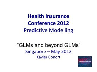 "Health Insurance Conference 2012 Predictive  Modelling "" GLMs and beyond GLMs"" Singapore – May 2012 Xavier Conort"