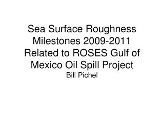Sea Surface Roughness   Milestones 2009-2011 Related to ROSES Gulf of Mexico Oil  Spill Project