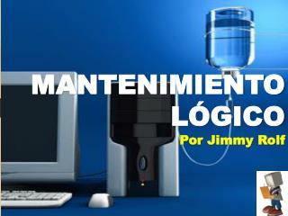 MANTENIMIENTO  LÓGICO Por Jimmy Rolf