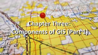 Chapter Three:  Components of GIS (Part 1)