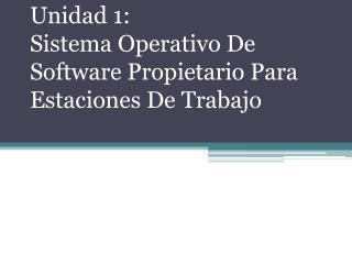 Unidad 1: Sistema Operativo De Software Propietario Para Estaciones De Trabajo