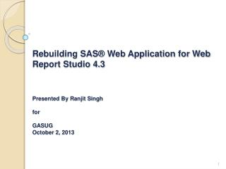Rebuilding SAS® Web Application for Web Report Studio 4.3 Presented By Ranjit Singh for GASUG October 2 ,  2013