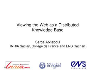 Viewing the Web as a  Distributed  K nowledge  B ase Serge Abiteboul INRIA  Saclay ,  Collège  de France and ENS  Cacha