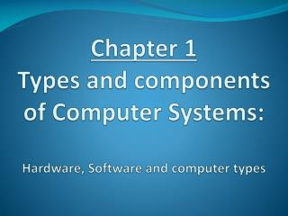 Chapter 1 Types and components of Computer Systems: Hardware, Software and computer types