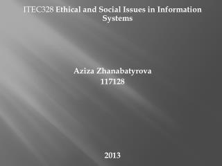 ITEC328  Ethical and Social Issues in Information Systems Aziza  Zhanabatyrova 117128 2013