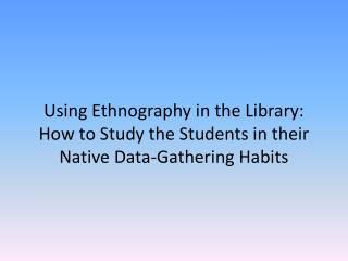 Using Ethnography in the Library: How to Study the Students in their  Native Data-Gathering Habits