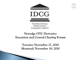 Newedge OTC Derivative  Execution and Central Clearing Forum Toronto: November 17, 2010 Montreal: November 18, 2010