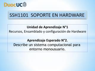 Unidad  de Aprendizaje  N°1 Recursos, Ensamblado y configuración de  Hardware Aprendizaje  Esperado N°2. Describe un si