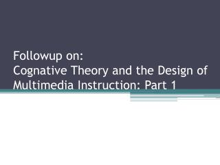 Followup  on: Cognative  Theory and the Design of Multimedia Instruction: Part 1