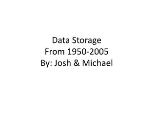 Data Storage From 1950-2005 By: Josh & Michael