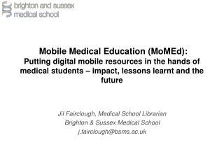 Jil Fairclough, Medical School Librarian Brighton & Sussex Medical School j.fairclough@bsms.ac.uk