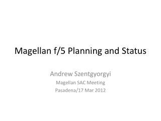 Magellan f/5 Planning and Status