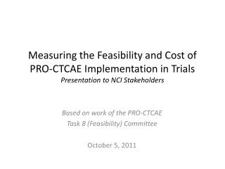 Measuring the Feasibility and Cost of PRO-CTCAE Implementation in Trials Presentation to NCI Stakeholders