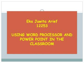 Eka Juwita Arief 12253 USING WORD PROCESSOR AND POWER POINT IN THE CLASSROOM