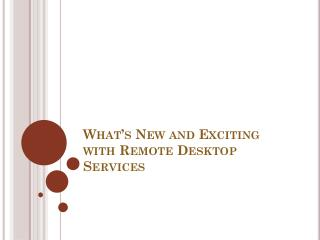 What's New and Exciting with Remote Desktop Services