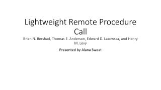 Lightweight Remote Procedure Call Brian N.  Bershad , Thomas E. Anderson, Edward D.  Lazowska , and Henry M. Levy