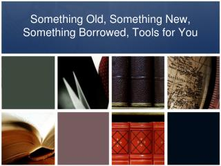 Something Old, Something New, Something Borrowed, Tools for You