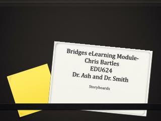 Bridges eLearning Module-  Chris Bartles EDU624  Dr. Ash and Dr.  Smith