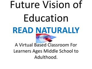 Future Vision of Education READ NATURALLY A Virtual Based Classroom For Learners Ages Middle School to Adulthood.