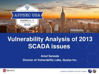 Vulnerability Analysis of 2013 SCADA issues  Amol Sarwate Director of Vulnerability Labs,  Qualys  Inc.