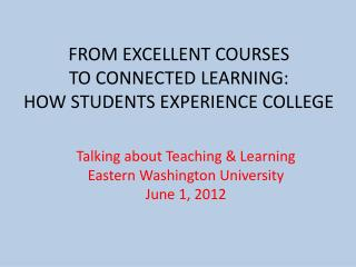 FROM EXCELLENT COURSES  TO CONNECTED LEARNING:  HOW STUDENTS EXPERIENCE COLLEGE