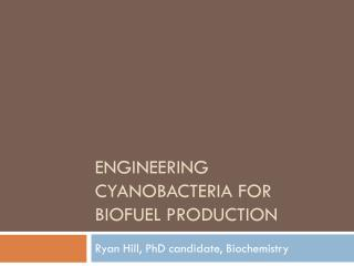Engineering  cyanobacteria  for  biofuel  production
