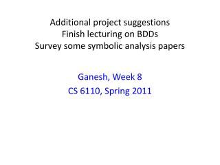 Additional project suggestions Finish lecturing on  BDDs Survey some symbolic analysis papers