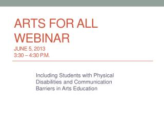 Arts for All Webinar June 5, 2013		 3:30 – 4:30  p.M.