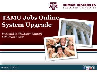 TAMU Jobs Online System Upgrade Presented to HR Liaison Network Fall Meeting 2012