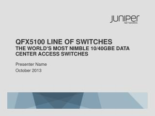 QFX5100 Line  of  switches the  world's most  NIMBLE  10/40GbE  data center access  switches
