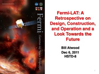 Fermi-LAT: A Retrospective on Design, Construction, and Operation and a Look Towards the Future Bill Atwood Dec 6, 2011