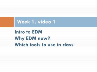 Intro to EDM Why EDM now? Which tools to use in class