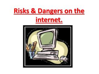Risks  & Dangers on the internet.