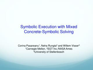 Symbolic Execution with Mixed Concrete-Symbolic Solving Corina  Pasareanu 1 ,  Neha  Rungta 2  and Willem Visser 3 1 Ca