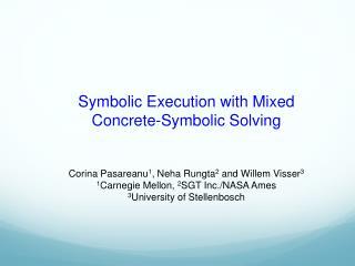 Symbolic Execution with Mixed Concrete-Symbolic Solving Corina  Pasareanu 1 ,  Neha  Rungta 2  and Willem Visser 3 1 Ca